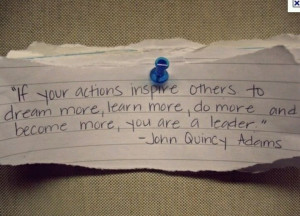 ... more, do more and become more, you are a leader. ~ John Quincy Adams