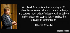 We Liberal Democrats believe in dialogue. We believe in cooperation ...
