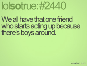 We all have that one friend who starts acting up because there's boys ...