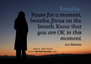 Pause for a moment, breathe, focus on the breath