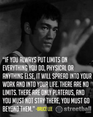 ... put limits on everything you do, physical or anything else -Bruce Lee