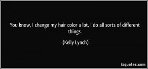You know, I change my hair color a lot, I do all sorts of different ...