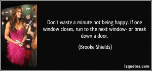 Don't waste a minute not being happy. If one window closes, run to the ...
