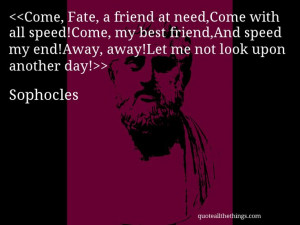 Sophocles - quote — Come, Fate, a friend at need,Come with all speed ...