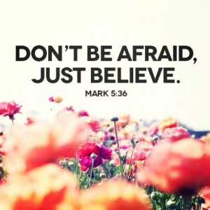Don't Be Afraid, Just Believe ~ Life Quote