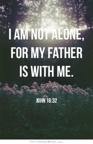 am not alone for my father is with me. Picture Quote #1