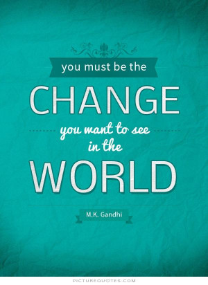 You must be the change you wish to see in the world. Picture Quote #2
