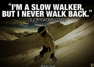 slow walker, but I never walk back.