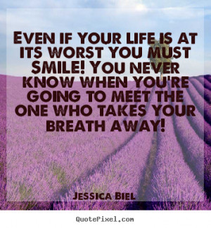 Jessica Biel Quotes - Even if your life is at its worst you must SMILE ...