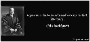 ... be to an informed, civically militant electorate. - Felix Frankfurter