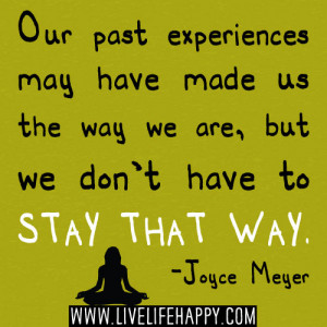 Our past experiences may have made us the way we are, but we don't ...