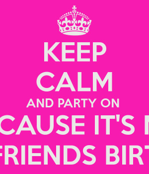 KEEP CALM AND PARTY ON BECAUSE IT'S MY BEST-FRIENDS BIRTHDAY