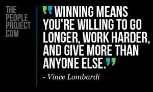 ... longer, work harder, and give more than anyone else. - Vince Lombardi