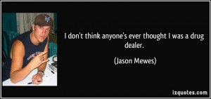 don't think anyone's ever thought I was a drug dealer. - Jason Mewes