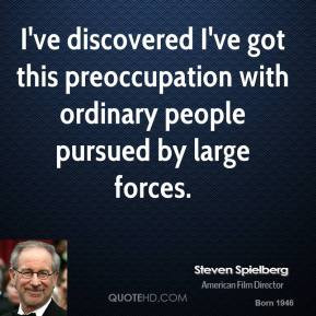 Steven Spielberg - I've discovered I've got this preoccupation with ...