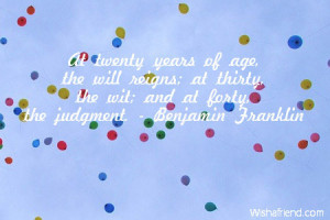... ; at thirty, the wit; and at forty, the judgment. - Benjamin Franklin