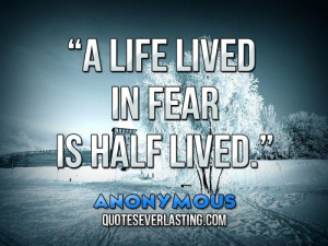 """life lived in fear is half lived."""" – Anonymous"""