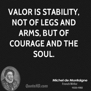 Valor is stability, not of legs and arms, but of courage and the soul.