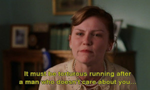 It must be torturous running after a man who doesn't even care about ...