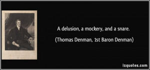 delusion, a mockery, and a snare. - Thomas Denman, 1st Baron Denman