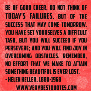 Be of good cheer. Do not think of today's failures, but of the success ...