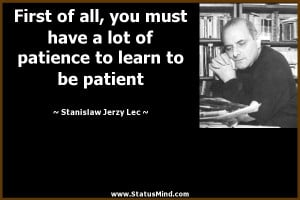 ... to learn to be patient - Stanislaw Jerzy Lec Quotes - StatusMind.com