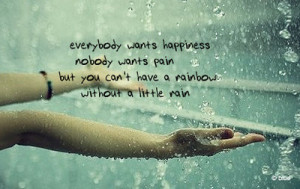 ... nobody wants pain but you can't have a rainbow without a little rain