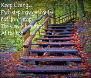 Keep Going...each step may get harder, but don't stop! The view is ...