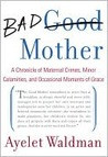 Bad Mother: A Chronicle of Maternal Crimes, Minor Calamities, and ...