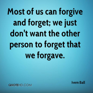 Most of us can forgive and forget; we just don't want the other person ...