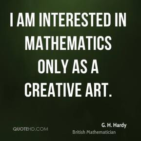 am interested in mathematics only as a creative art.
