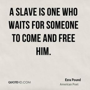 ... slave is one who waits for someone to come and free him. - Ezra Pound