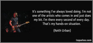 ... every second of every day. That's my hands-on situation. - Keith Urban