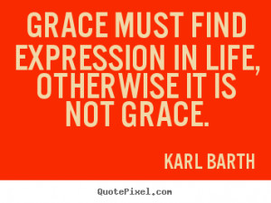 Grace must find expression in life, otherwise it is not grace. ""