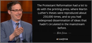 The Protestant Reformation had a lot to do with the printing press ...