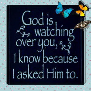 is watching over you. I know because I asked Him to. Have a blessed ...
