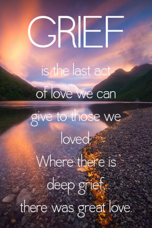 ... grief, there was great love. Missing You: 22 Honest Quotes About Grief