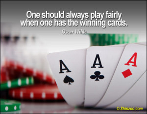 """One should always play fairly when one has the winning cards."""""""