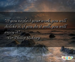 If you neglect your work , you will dislike it; if you do it well, you ...
