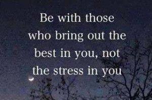 Stressed Out Quotes And Sayings Be with those who bring out