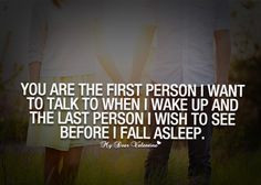 ... when i wake up and the last person i wish to see before i fall asleep