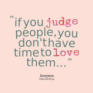 Quotes Picture: if you judge people, you don't have time to love them