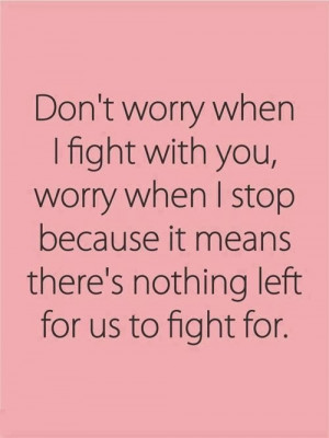 Don't worry when I fight with you, worry when I stop because it means ...