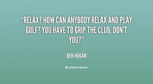Relax? How can anybody relax and play golf? You have to grip the ...