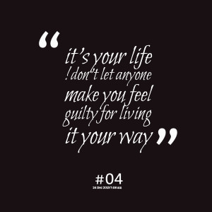 Living Your Life Your Way ~ Quotes from Shay Ma Sawyer: it's your life ...