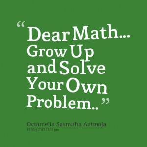 Quotes Picture: dear math grow up and solve your own problem
