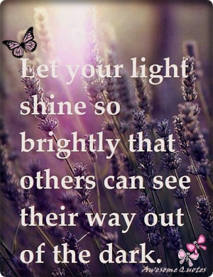 ... shine so brightly that Others can see their way Out of the dark