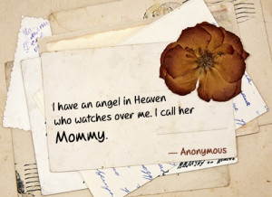 have an angel in Heaven who watches over me. I call her Mommy.