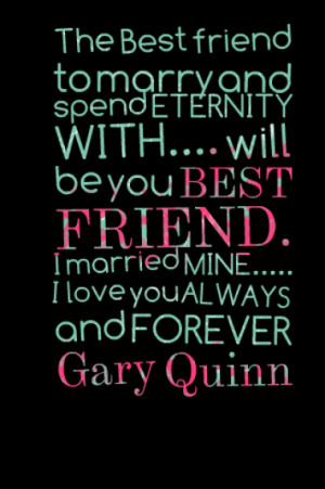 ... FRIEND. I married MINE..... I love you ALWAYS and FOREVER Gary Quinn
