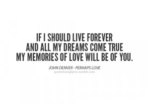 ... and all my dreams come true, my memories of love will be of you